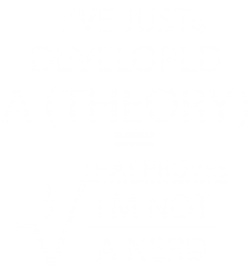 I'VE JUST DEVELOPED A THEORY THAT PROVES I'M NOT | Artistshot