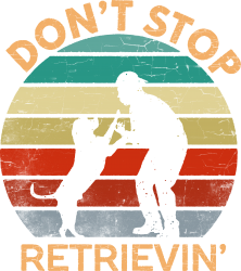 don't stop retrieving   retriever dog | Artistshot