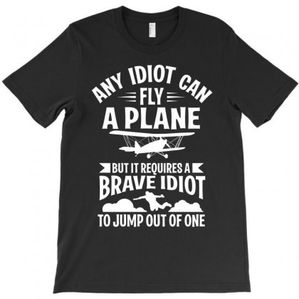 Any Idiot Can Fly A Plane, But Brave Idiot Jump T-shirt Designed By Yuh2105