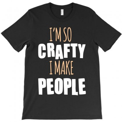 I M So Crafty I Make People T-shirt Designed By Wizarts