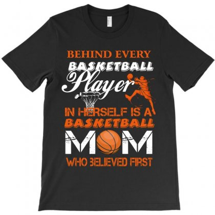 Behind Every Basketball Player In Herself Is A Mom Who Believed First T-shirt Designed By Wizarts