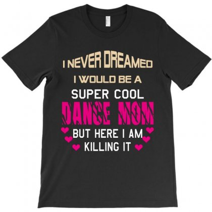 I Never Dreamed I Would Be A Super Cool Dance Mom But Here I Am Killin T-shirt Designed By Wizarts