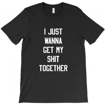 I Just Wanna Get My Shit Together T-shirt Designed By Ismi