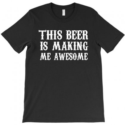 This Beer Is Making Me Awesome T Shirt T-shirt Designed By Hung