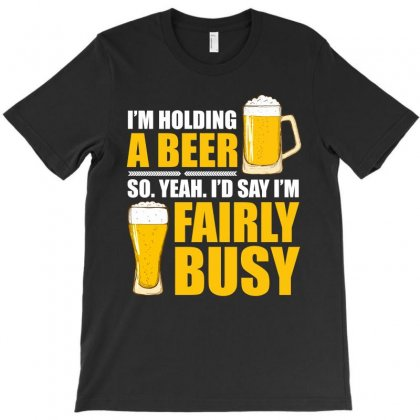Im Holding A Beer So Im Busy T Shirt T-shirt Designed By Hung