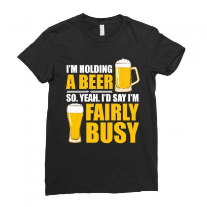 Im Holding A Beer So Im Busy T Shirt Ladies Fitted T-shirt Designed By Hung