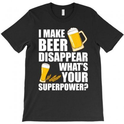 I Make Beer Disappear What S Your Superpower T Shirt T-shirt Designed By Hung