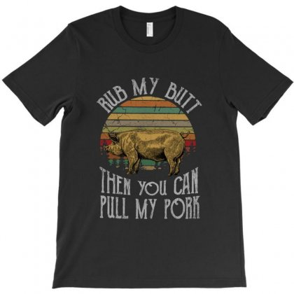 Rub My Butt And Pull My Pork T-shirt Designed By Meganphoebe