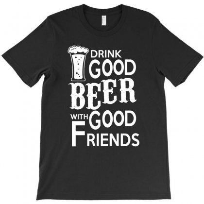 Drink Good Beer With Good Friends T Shirt T-shirt Designed By Hung
