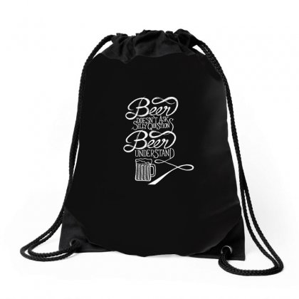 Beer Doesnt Ask Silly Question Beer Understand T Shirt Drawstring Bags Designed By Hung