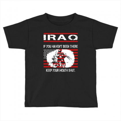 Iraq   If You Havent Been There Keep Your Mouth Shut T Shirt Toddler T-shirt Designed By Hung