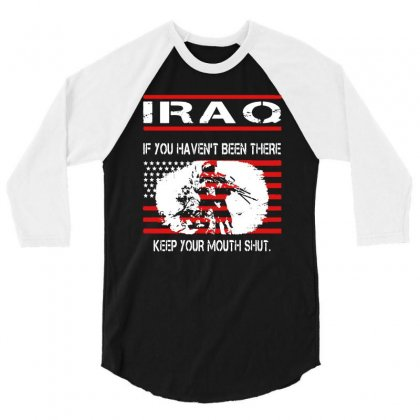 Iraq   If You Havent Been There Keep Your Mouth Shut T Shirt 3/4 Sleeve Shirt Designed By Hung