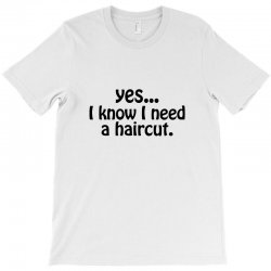 yes i know i need a haircut T-Shirt | Artistshot