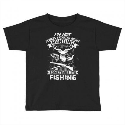 Hunting Sometimes Its Fishing Toddler T-shirt Designed By Kakashop