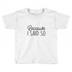 Because i said so Toddler T-shirt | Artistshot