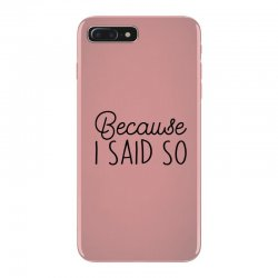 Because i said so iPhone 7 Plus Case | Artistshot
