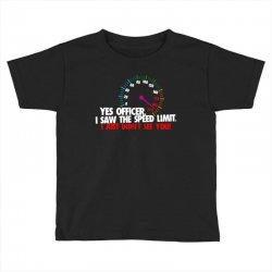 yes officer i saw the speed limit i just didn't see you Toddler T-shirt | Artistshot