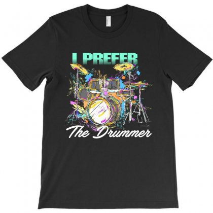 I Prefer The Drummer T-shirt Designed By Rardesign
