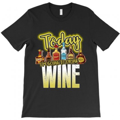 Today I Am Going To Drink Wine T-shirt Designed By Rardesign