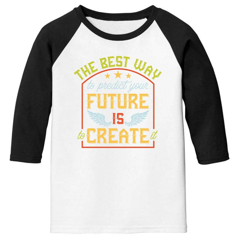 The Best Way To Predict Your Future Is Create It Youth 3/4 Sleeve | Artistshot