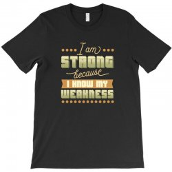 I am strong because I know my weakness T-Shirt | Artistshot
