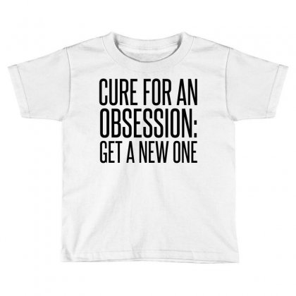 Cure For Obsession Get A New One Toddler T-shirt Designed By Perfect Designers