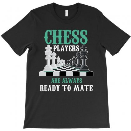 Chess Players Are Always Ready To Mate T-shirt Designed By Rardesign