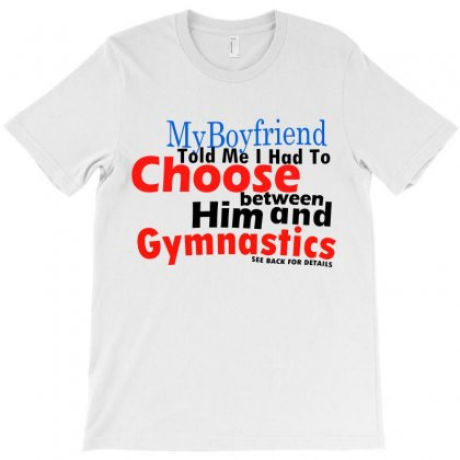 My Boyfriend Told Me To Choose Between Him & Gymnastics T-shirt Designed By Teesclouds