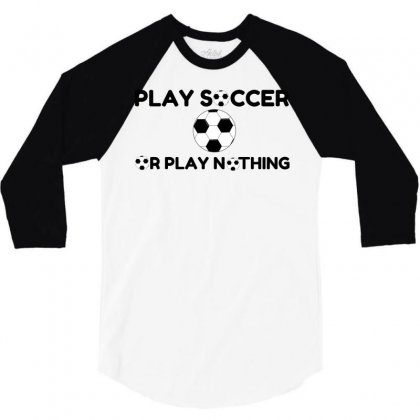 Play Soccer Or Nothing 3/4 Sleeve Shirt Designed By Perfect Designers
