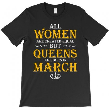 Queens Are Born In March T Shirt T-shirt Designed By Hung