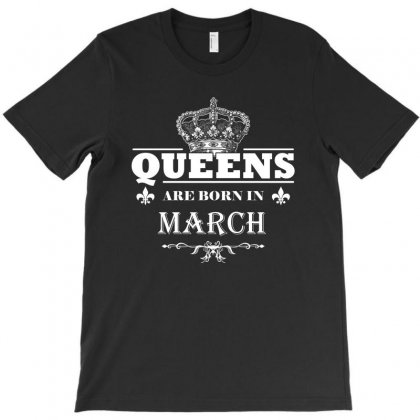Queens Are Born In March Funny T Shirt Birthday Girl Gift T-shirt Designed By Hung