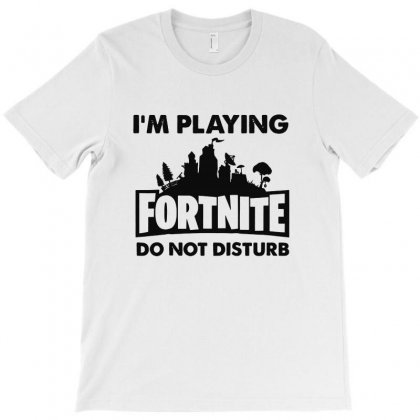 I'm Playing Fornite Do Not Disturb T-shirt Designed By Fejena