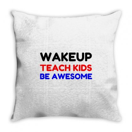 Wakeup Teach Kids Be Awesome Throw Pillow Designed By Perfect Designers