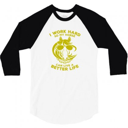 I Work Hard So My Horse Can Live A Better Life Funny Horses 3/4 Sleeve Shirt Designed By Lotus Fashion Realm
