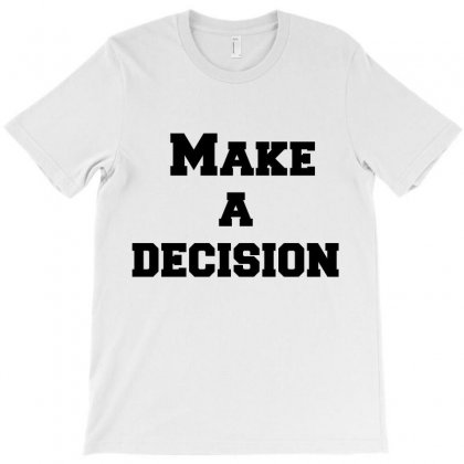 Make A Decision T-shirt Designed By Perfect Designers