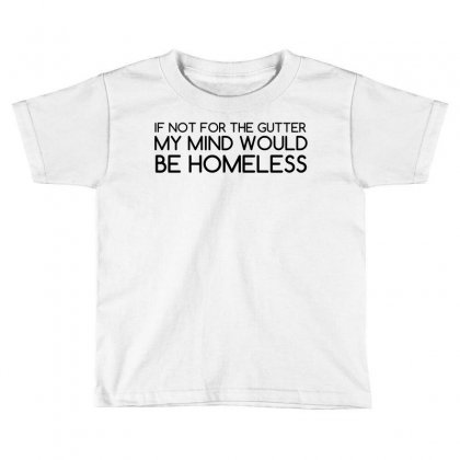 Not For Gutter Mind Be Homeless Toddler T-shirt Designed By Perfect Designers
