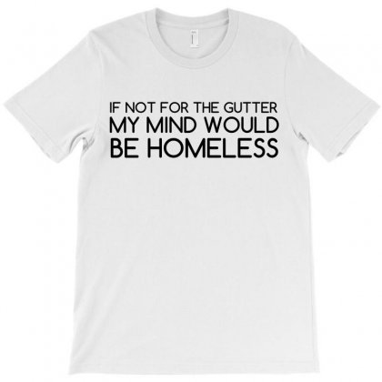 Not For Gutter Mind Be Homeless T-shirt Designed By Perfect Designers