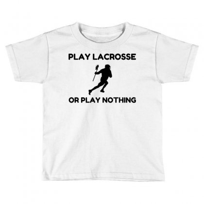 Play Lacrosse Or Nothing Toddler T-shirt Designed By Perfect Designers