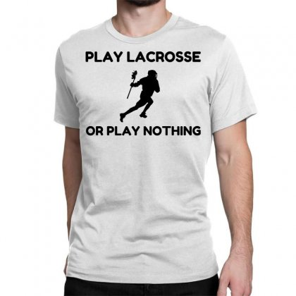 Play Lacrosse Or Nothing Classic T-shirt Designed By Perfect Designers
