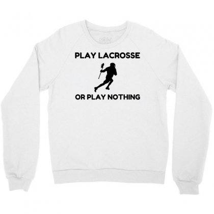 Play Lacrosse Or Nothing Crewneck Sweatshirt Designed By Perfect Designers