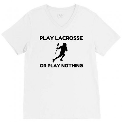 Play Lacrosse Or Nothing V-neck Tee Designed By Perfect Designers