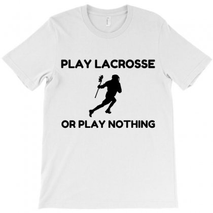 Play Lacrosse Or Nothing T-shirt Designed By Perfect Designers