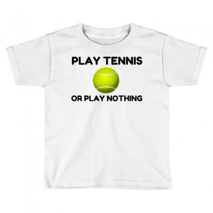 Play Tennis Or Nothing Toddler T-shirt Designed By Perfect Designers