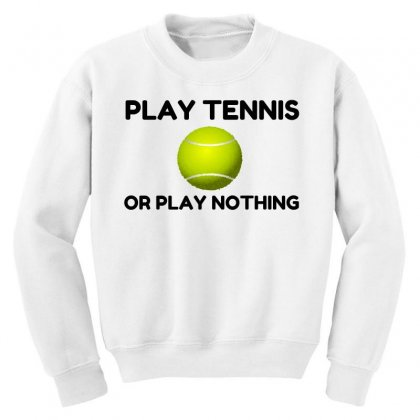 Play Tennis Or Nothing Youth Sweatshirt Designed By Perfect Designers