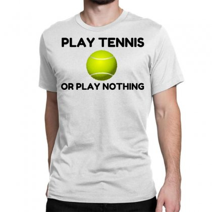 Play Tennis Or Nothing Classic T-shirt Designed By Perfect Designers