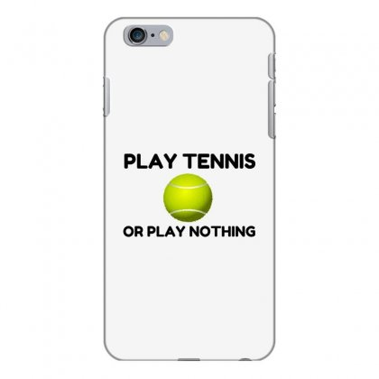 Play Tennis Or Nothing Iphone 6 Plus/6s Plus Case Designed By Perfect Designers