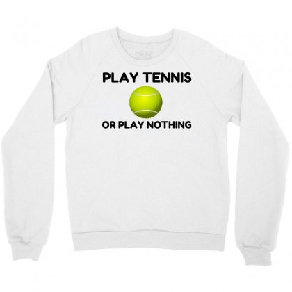 Play Tennis Or Nothing Crewneck Sweatshirt Designed By Perfect Designers