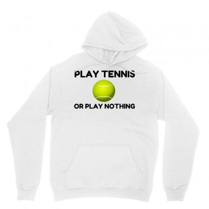 Play Tennis Or Nothing Unisex Hoodie Designed By Perfect Designers