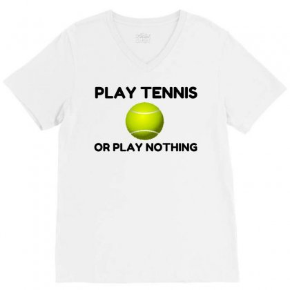 Play Tennis Or Nothing V-neck Tee Designed By Perfect Designers