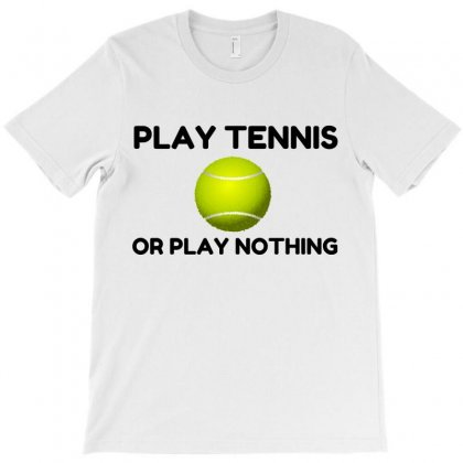 Play Tennis Or Nothing T-shirt Designed By Perfect Designers